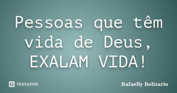 Pessoas que têm vida de Deus, EXALAM VIDA!... Frase de Rafaelly Belizario.
