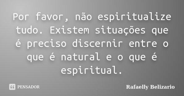 Por favor, não espiritualize tudo. Existem situações que é preciso discernir entre o que é natural e o que é espiritual.... Frase de Rafaelly Belizario.