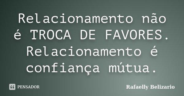 Relacionamento não é TROCA DE FAVORES. Relacionamento é confiança mútua.... Frase de Rafaelly Belizario.