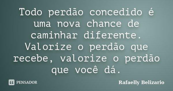 Todo perdão concedido é uma nova chance de caminhar diferente. Valorize o perdão que recebe, valorize o perdão que você dá.... Frase de Rafaelly Belizario.