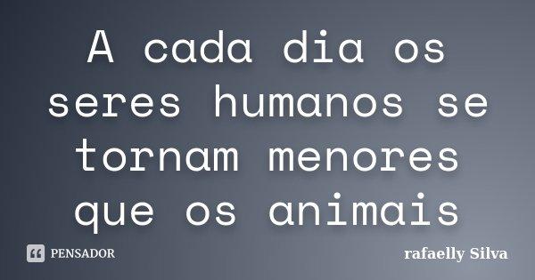 A cada dia os seres humanos se tornam menores que os animais... Frase de rafaelly Silva.