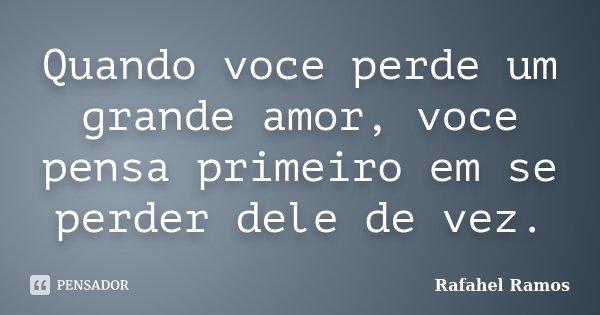 Quando voce perde um grande amor, voce pensa primeiro em se perder dele de vez.... Frase de Rafahel Ramos.