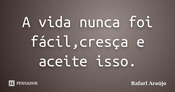 A vida nunca foi fácil,cresça e aceite isso.... Frase de Rafarl Araújo.