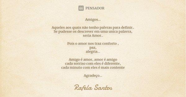 Amigos... Aqueles aos quais não tenho palvras para definir.. Se pudesse os descrever em uma unica palavra, seria Amor.. Pois o amor nos traz conforto , paz, ale... Frase de Rafela Santos.
