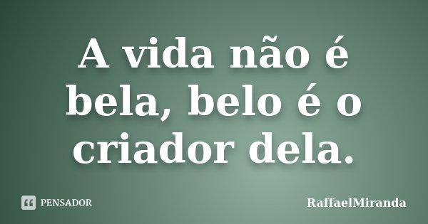A vida não é bela, belo é o criador dela.... Frase de RaffaelMiranda.