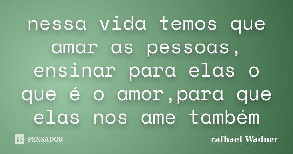 nessa vida temos que amar as pessoas, ensinar para elas o que é o amor,para que elas nos ame também... Frase de rafhael Wadner.