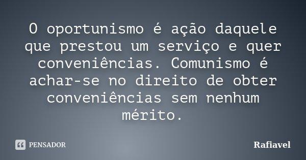O oportunismo é ação daquele que prestou um serviço e quer conveniências. Comunismo é achar-se no direito de obter conveniências sem nenhum mérito.... Frase de Rafiavel.