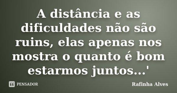 A distância e as dificuldades não são ruins, elas apenas nos mostra o quanto é bom estarmos juntos...'... Frase de Rafinha Alves.