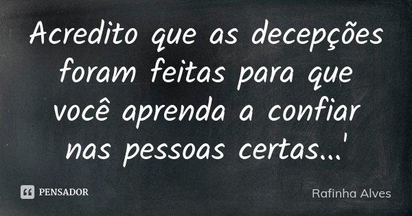 Acredito que as decepções foram feitas para que você aprenda a confiar nas pessoas certas...'... Frase de Rafinha Alves.