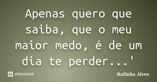 Apenas quero que saiba, que o meu maior medo, é de um dia te perder...'... Frase de Rafinha Alves.