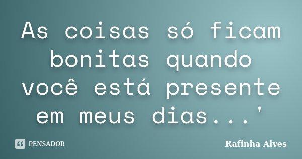As coisas só ficam bonitas quando você está presente em meus dias...'... Frase de Rafinha Alves.