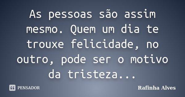 As pessoas são assim mesmo. Quem um dia te trouxe felicidade, no outro, pode ser o motivo da tristeza...... Frase de Rafinha Alves.