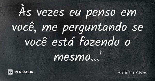 Às vezes eu penso em você, me perguntando se você está fazendo o mesmo...'... Frase de Rafinha Alves.