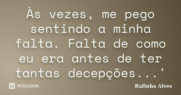 Às vezes, me pego sentindo a minha falta. Falta de como eu era antes de ter tantas decepções...'... Frase de Rafinha Alves.