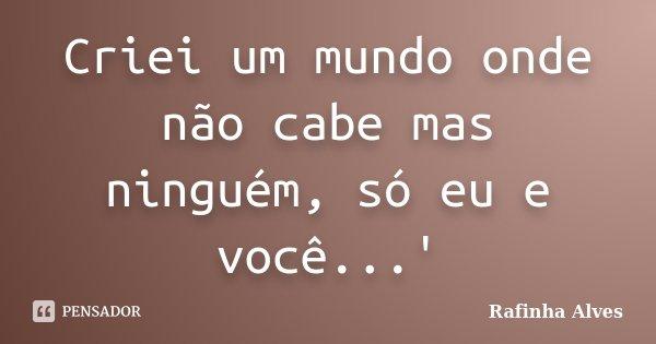 Criei um mundo onde não cabe mas ninguém, só eu e você...'... Frase de Rafinha Alves.