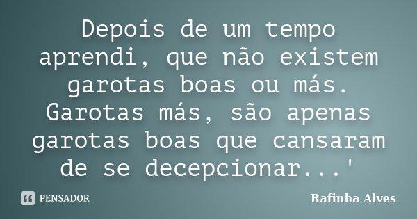 Depois de um tempo aprendi, que não existem garotas boas ou más. Garotas más, são apenas garotas boas que cansaram de se decepcionar...'... Frase de Rafinha Alves.