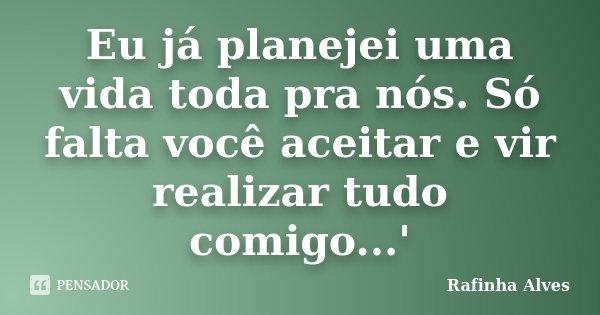 Eu já planejei uma vida toda pra nós. Só falta você aceitar e vir realizar tudo comigo...'... Frase de Rafinha Alves.