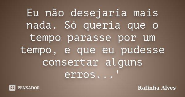 Eu não desejaria mais nada. Só queria que o tempo parasse por um tempo, e que eu pudesse consertar alguns erros...'... Frase de Rafinha Alves.