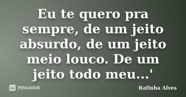 Eu te quero pra sempre, de um jeito absurdo, de um jeito meio louco. De um jeito todo meu...'... Frase de Rafinha Alves.