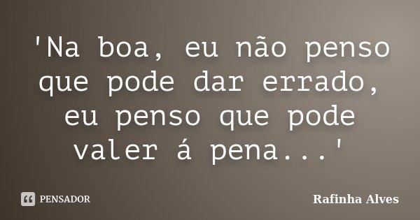 'Na boa, eu não penso que pode dar errado, eu penso que pode valer á pena...'... Frase de Rafinha Alves.
