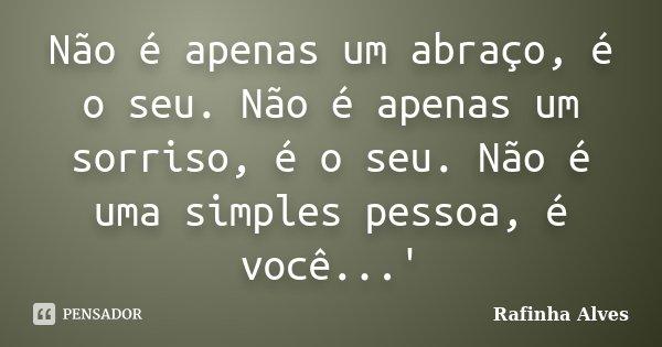 Não é apenas um abraço, é o seu. Não é apenas um sorriso, é o seu. Não é uma simples pessoa, é você...'... Frase de Rafinha Alves.