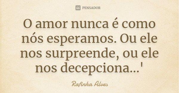 O amor nunca é como nós esperamos. Ou ele nos surpreende, ou ele nos decepciona...'... Frase de Rafinha Alves.
