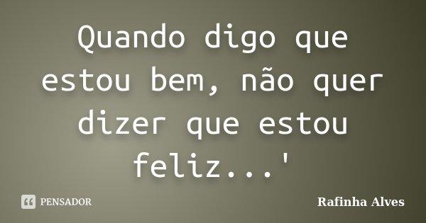 Quando digo que estou bem, não quer dizer que estou feliz...'... Frase de Rafinha Alves.