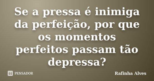 Se a pressa é inimiga da perfeição, por que os momentos perfeitos passam tão depressa?... Frase de Rafinha Alves.