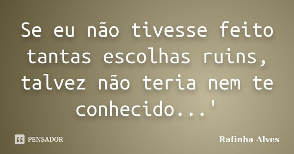 Se eu não tivesse feito tantas escolhas ruins, talvez não teria nem te conhecido...'... Frase de Rafinha Alves.