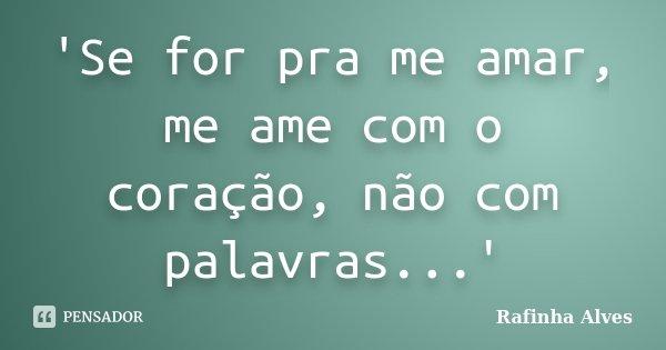 'Se for pra me amar, me ame com o coração, não com palavras...'... Frase de Rafinha Alves.