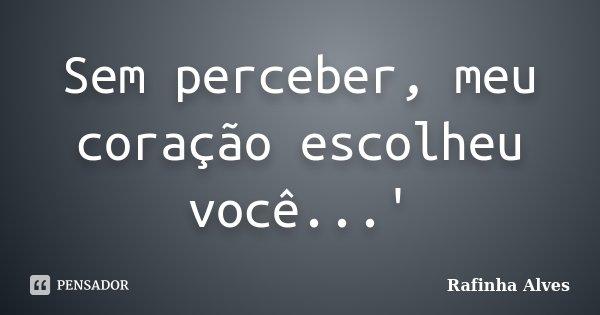 Sem perceber, meu coração escolheu você...'... Frase de Rafinha Alves.