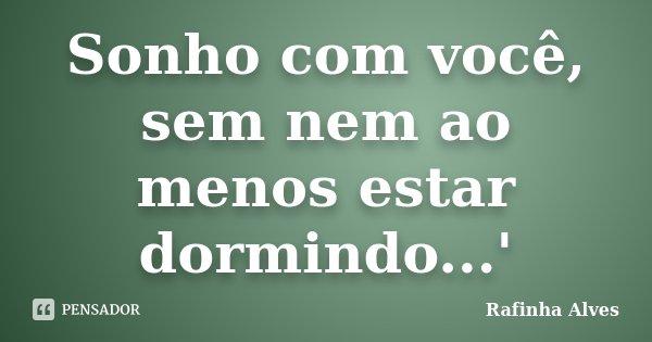 Sonho com você, sem nem ao menos estar dormindo...'... Frase de Rafinha Alves.