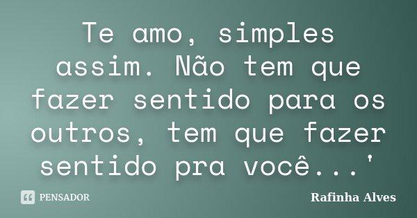 Te amo, simples assim. Não tem que fazer sentido para os outros, tem que fazer sentido pra você...'... Frase de Rafinha Alves.