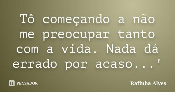 Tô começando a não me preocupar tanto com a vida. Nada dá errado por acaso...'... Frase de Rafinha Alves.