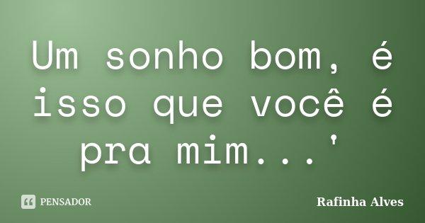 Um sonho bom, é isso que você é pra mim...'... Frase de Rafinha Alves.