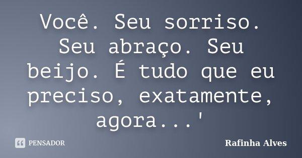 Você. Seu sorriso. Seu abraço. Seu beijo. É tudo que eu preciso, exatamente, agora...'... Frase de Rafinha Alves.