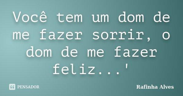 Você tem um dom de me fazer sorrir, o dom de me fazer feliz...'... Frase de Rafinha Alves.