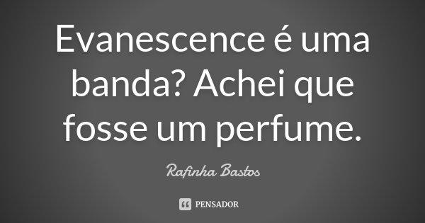 Evanescence é uma banda? Achei que fosse um perfume.... Frase de Rafinha Bastos.