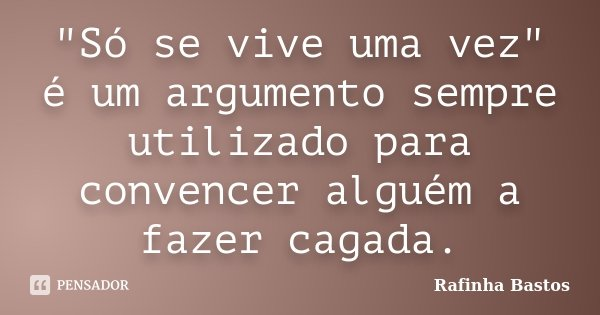 """""""Só se vive uma vez"""" é um argumento sempre utilizado para convencer alguém a fazer cagada.... Frase de Rafinha Bastos."""