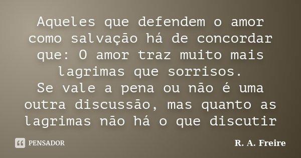 Aqueles que defendem o amor como salvação há de concordar que: O amor traz muito mais lagrimas que sorrisos. Se vale a pena ou não é uma outra discussão, mas qu... Frase de R. A. Freire.