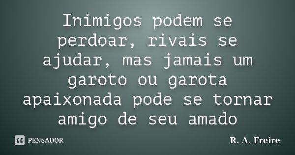 Inimigos podem se perdoar, rivais se ajudar, mas jamais um garoto ou garota apaixonada pode se tornar amigo de seu amado... Frase de R. A. Freire.