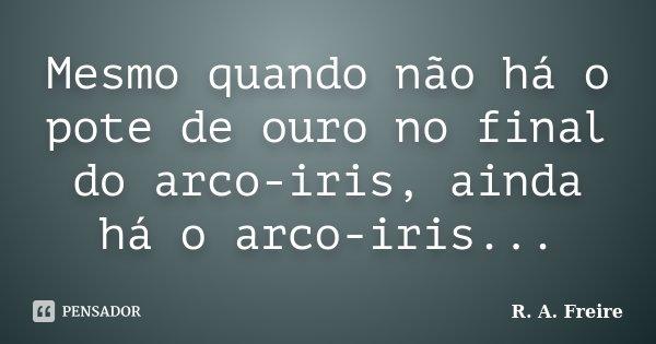 Mesmo quando não há o pote de ouro no final do arco-iris, ainda há o arco-iris...... Frase de R. A. Freire.