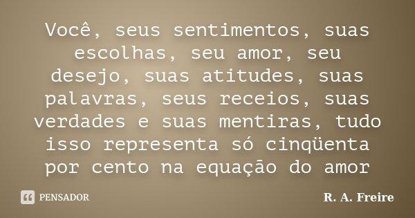 Você, seus sentimentos, suas escolhas, seu amor, seu desejo, suas atitudes, suas palavras, seus receios, suas verdades e suas mentiras, tudo isso representa só ... Frase de R. A. Freire.