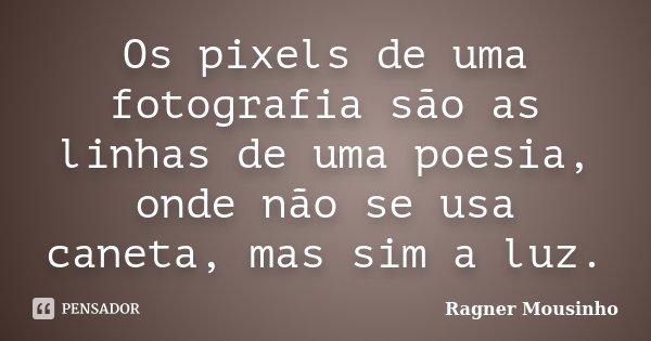 Os pixels de uma fotografia são as linhas de uma poesia, onde não se usa caneta, mas sim a luz.... Frase de Ragner Mousinho.