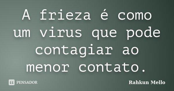 A frieza é como um virus que pode contagiar ao menor contato.... Frase de Rahkun Mello.