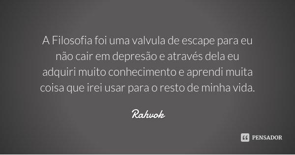 A Filosofia foi uma valvula de escape para eu não cair em depresão e através dela eu adquiri muito conhecimento e aprendi muita coisa que irei usar para o resto... Frase de Rahvok.