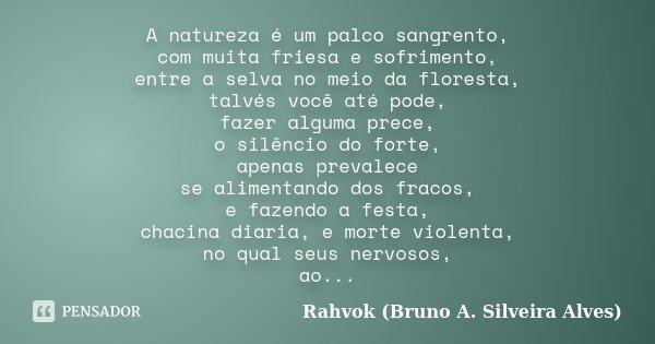 A natureza é um palco sangrento, com muita friesa e sofrimento, entre a selva no meio da floresta, talvés você até pode, fazer alguma prece, o silêncio do forte... Frase de Rahvok (Bruno A. Silveira Alves).