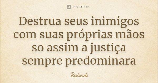 Destrua seus inimigos com suas próprias mãos so assim a justiça sempre predominara... Frase de Rahvok.