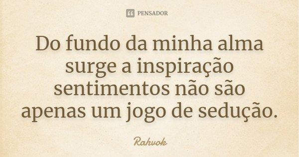 Do fundo da minha alma surge a inspiração sentimentos não são apenas um jogo de sedução.... Frase de Rahvok.