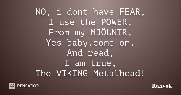 NO, i dont have FEAR, I use the POWER, From my MJÖLNIR, Yes baby,come on, And read, I am true, The VIKING Metalhead!... Frase de Rahvok.